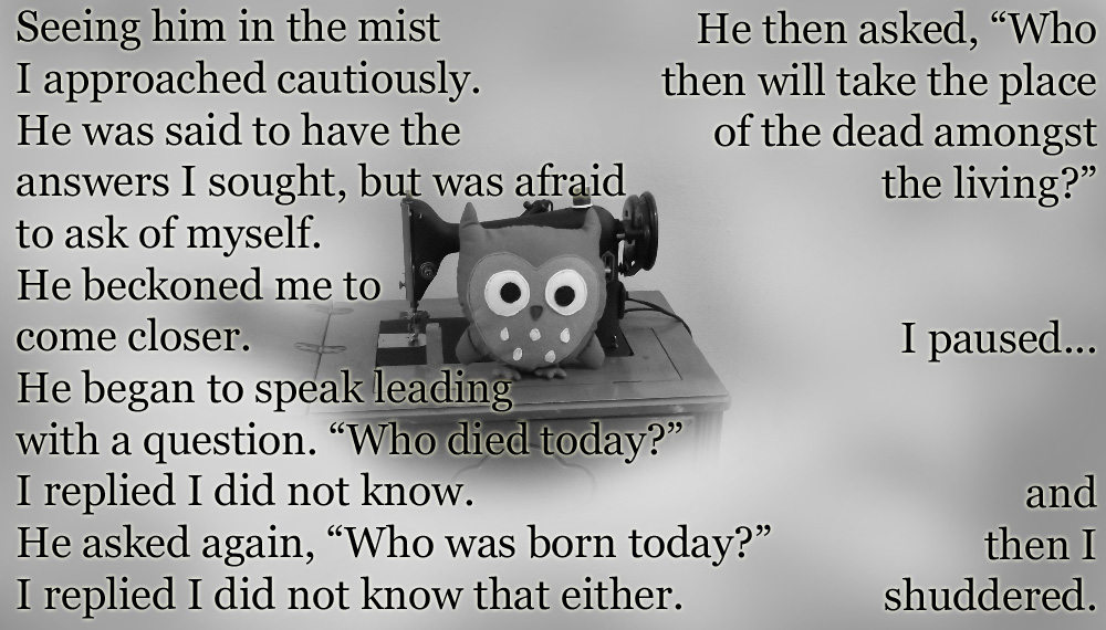 """Seeing him in the mist I approached cautiously. He was said to have the answers I sought, but was afraid to ask of myself. He beckoned me to come closer. He began to speak leading with a question. """"Who died today?"""" I replied I did not know. He asked again, """"Who was born today?"""" I replied I did not know that either. He then asked, """"Who then will take the place of the dead amongst the living?"""" I paused... and then I shuddered."""